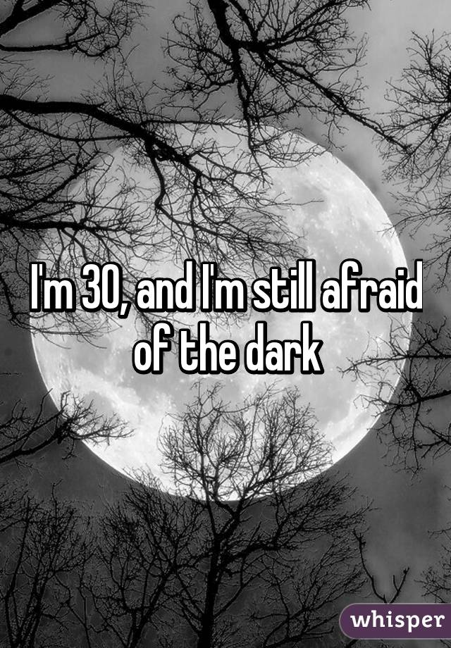 I'm 30, and I'm still afraid of the dark