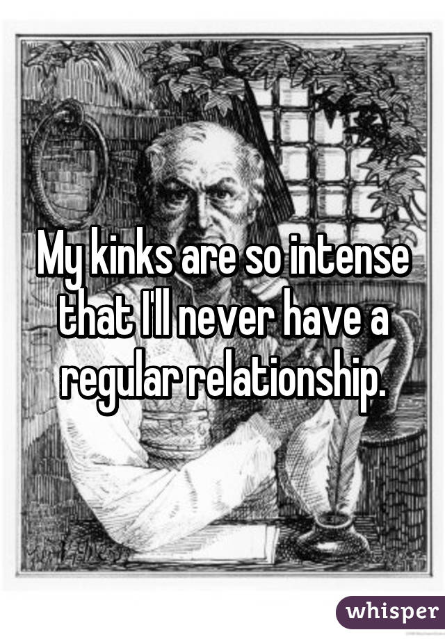 My kinks are so intense that I'll never have a regular relationship.