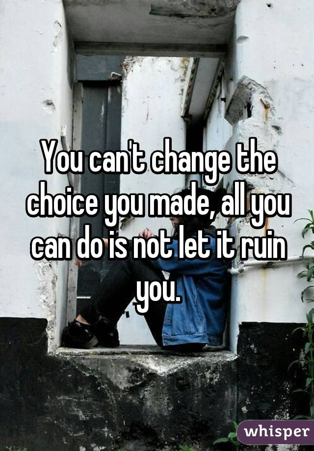 You can't change the choice you made, all you can do is not let it ruin you.