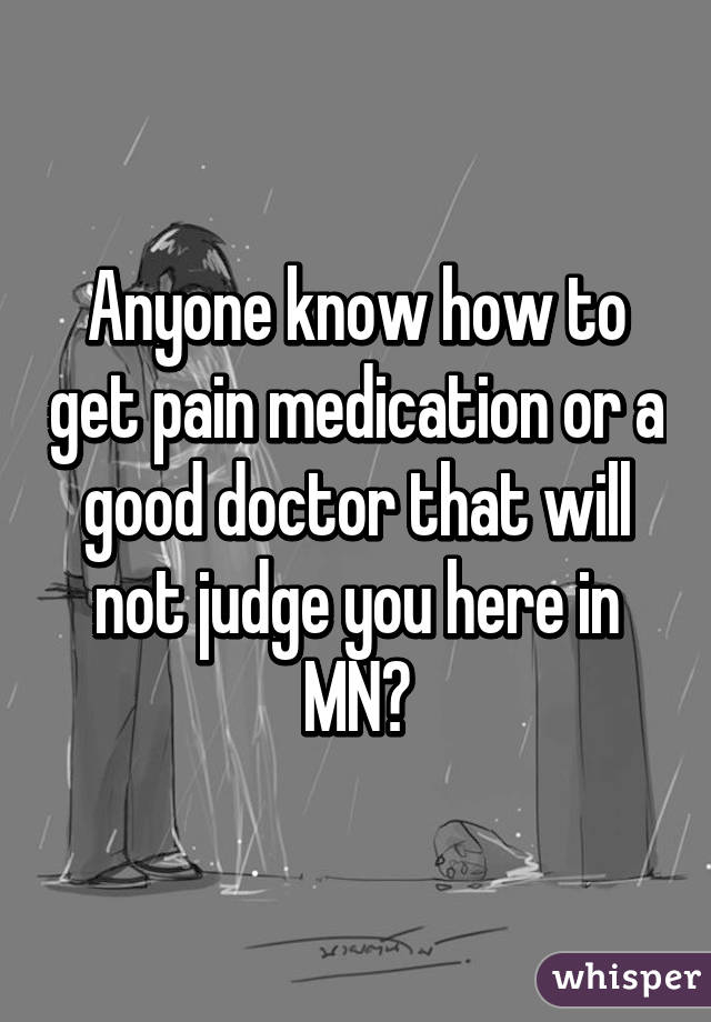 Anyone know how to get pain medication or a good doctor that will not judge you here in MN?