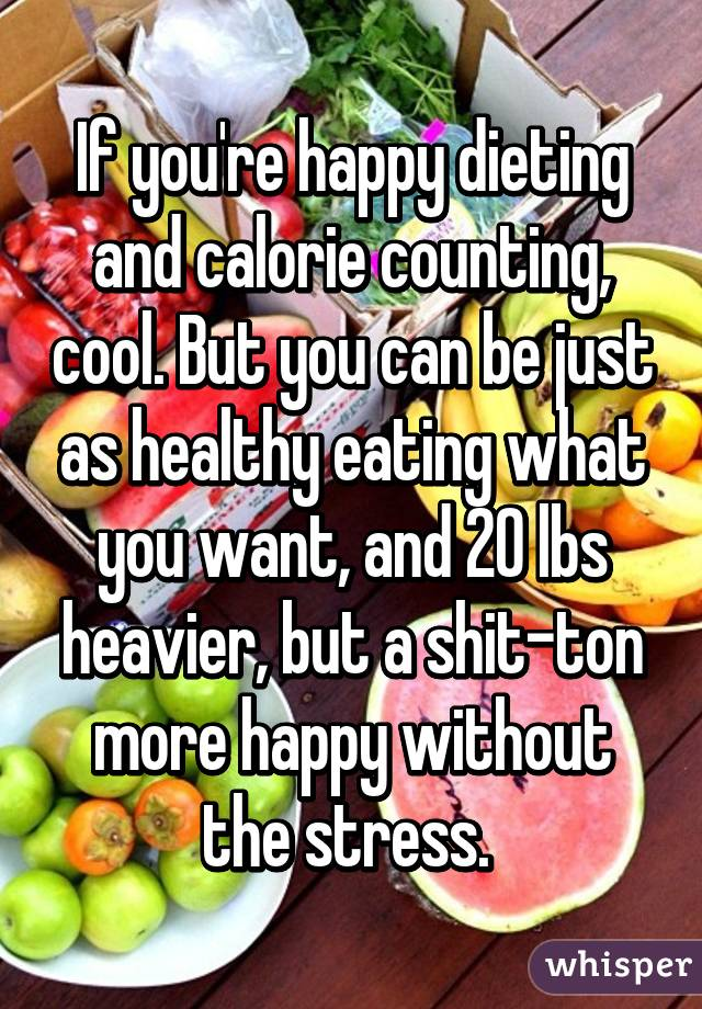 If you're happy dieting and calorie counting, cool. But you can be just as healthy eating what you want, and 20 lbs heavier, but a shit-ton more happy without the stress.
