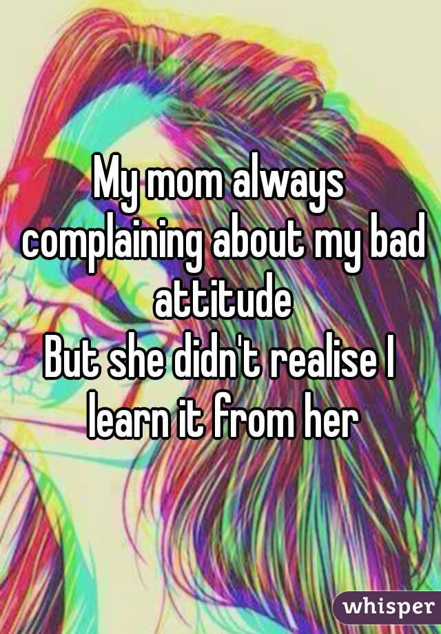 My mom always complaining about my bad attitude But she didn't realise I learn it from her