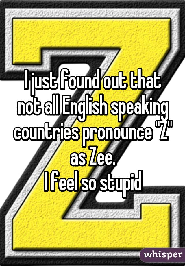 """I just found out that not all English speaking countries pronounce """"Z"""" as Zee. I feel so stupid"""