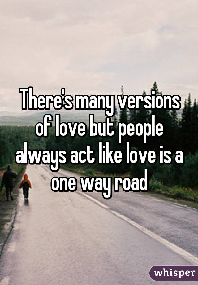 There's many versions of love but people always act like love is a one way road