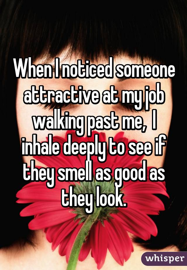 When I noticed someone attractive at my job walking past me,  I inhale deeply to see if they smell as good as they look.