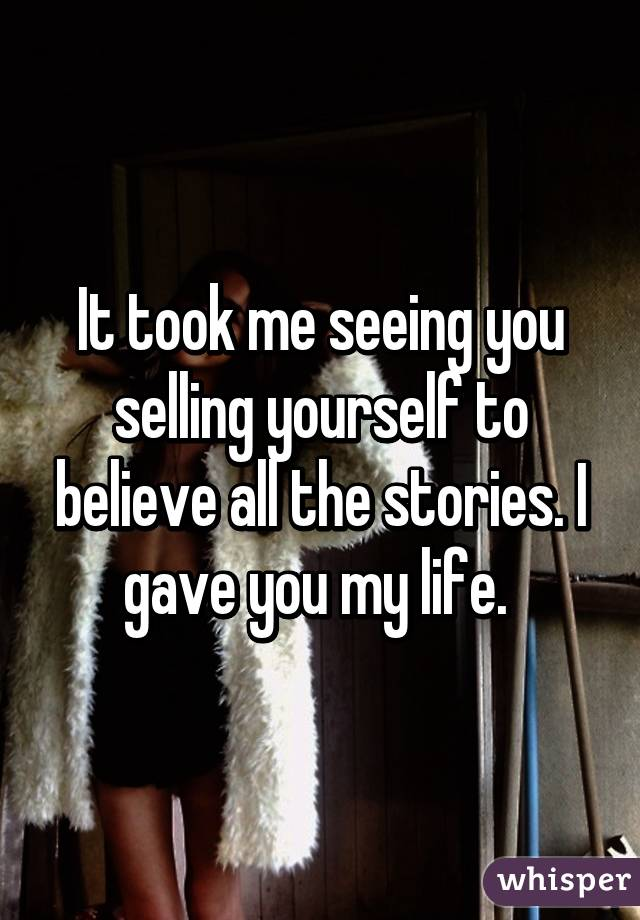 It took me seeing you selling yourself to believe all the stories. I gave you my life.