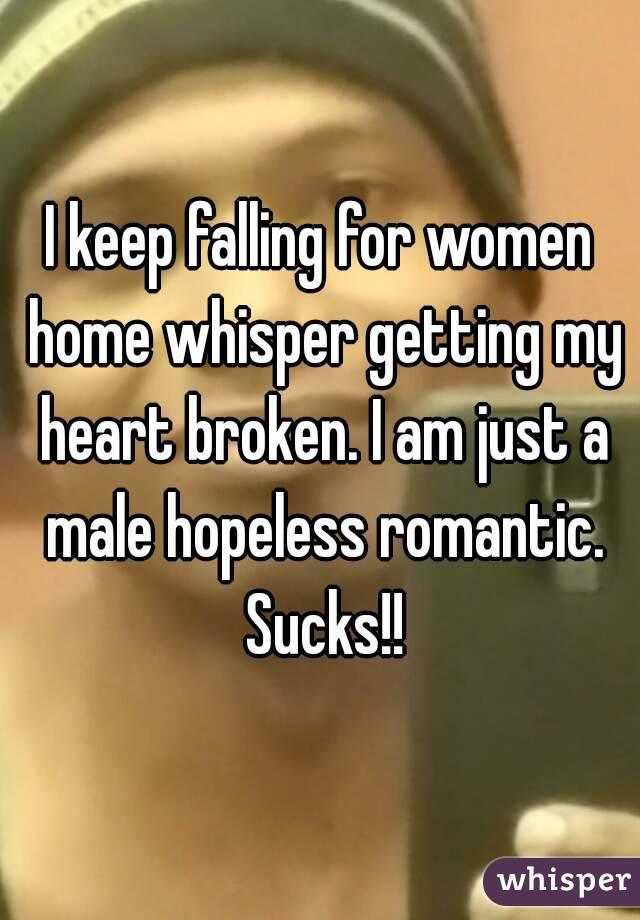 I keep falling for women home whisper getting my heart broken. I am just a male hopeless romantic. Sucks!!