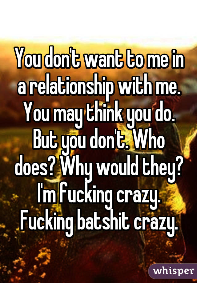 You don't want to me in a relationship with me. You may think you do. But you don't. Who does? Why would they? I'm fucking crazy. Fucking batshit crazy.