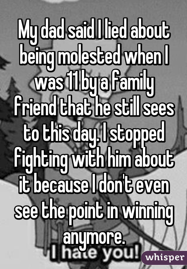 My dad said I lied about being molested when I was 11 by a family friend that he still sees to this day. I stopped fighting with him about it because I don't even see the point in winning anymore.