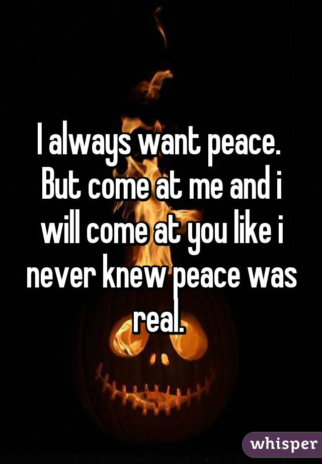 I always want peace.  But come at me and i will come at you like i never knew peace was real.