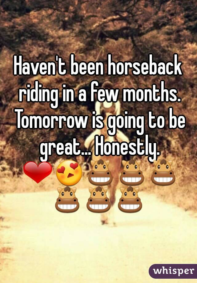 Haven't been horseback riding in a few months. Tomorrow is going to be great... Honestly. ❤😍🐴🐴🐴🐴🐴🐴