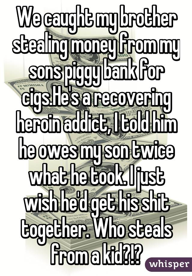 We caught my brother stealing money from my sons piggy bank for cigs.He's a recovering heroin addict, I told him he owes my son twice what he took. I just wish he'd get his shit together. Who steals from a kid?!?