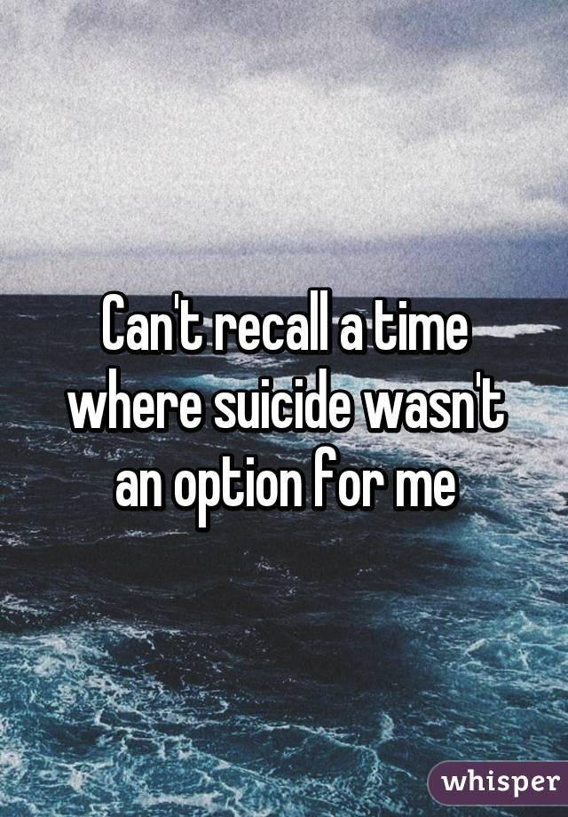 Can't recall a time where suicide wasn't an option for me