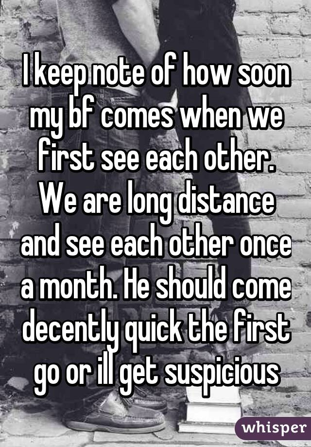 I keep note of how soon my bf comes when we first see each other. We are long distance and see each other once a month. He should come decently quick the first go or ill get suspicious