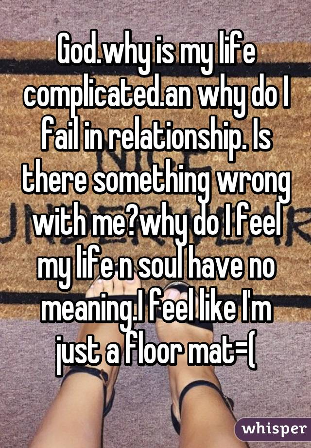 God.why is my life complicated.an why do I fail in relationship. Is there something wrong with me?why do I feel my life n soul have no meaning.I feel like I'm just a floor mat=(