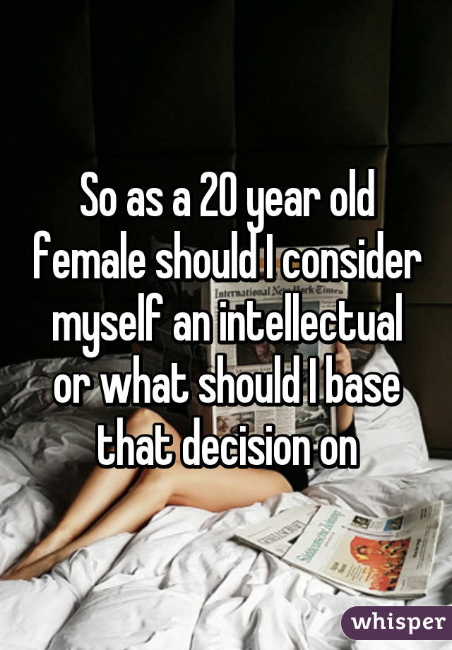 So as a 20 year old female should I consider myself an intellectual or what should I base that decision on