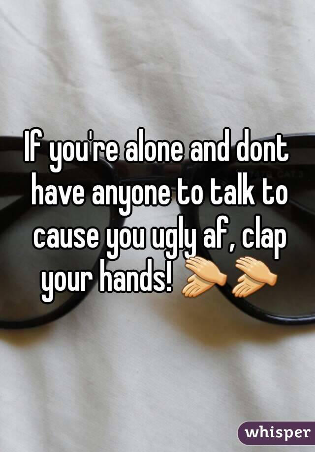 If you're alone and dont have anyone to talk to cause you ugly af, clap your hands! 👏👏
