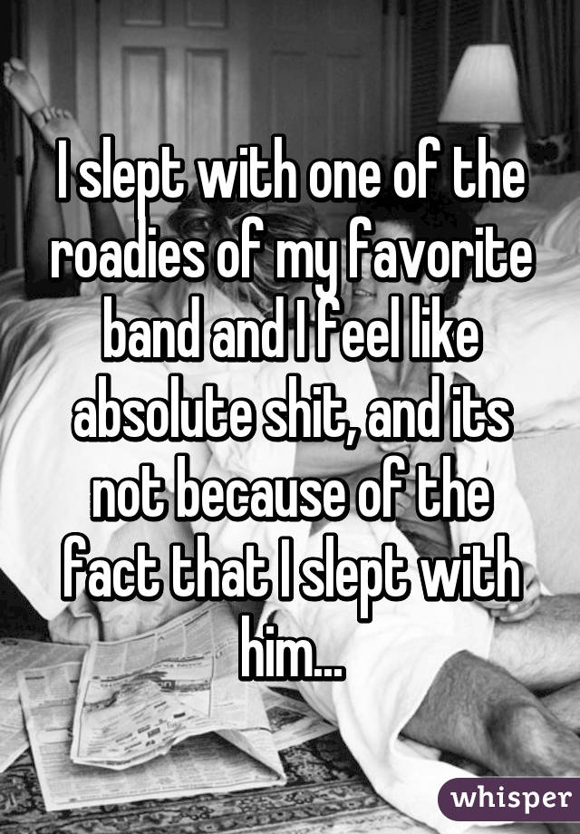 I slept with one of the roadies of my favorite band and I feel like absolute shit, and its not because of the fact that I slept with him...