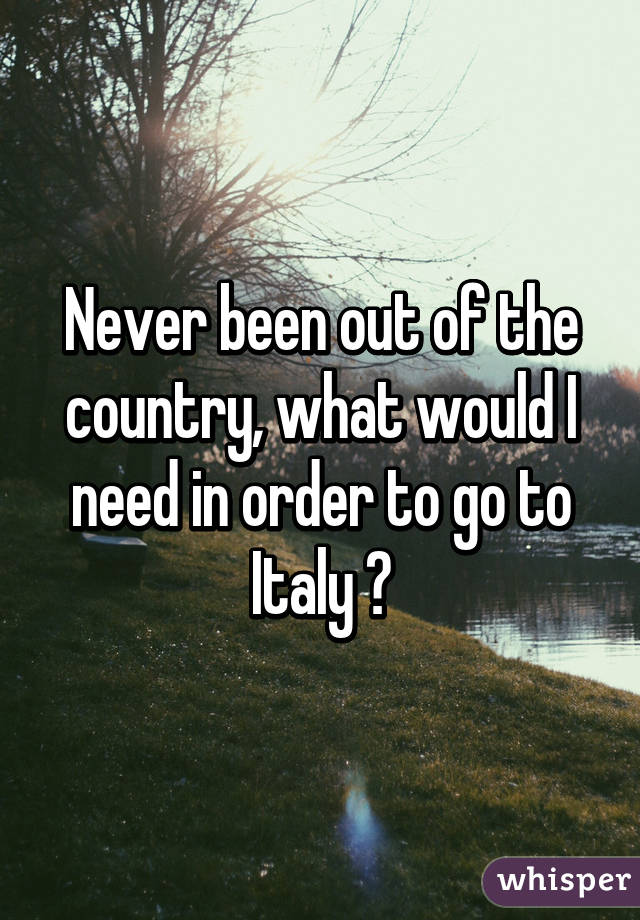 Never been out of the country, what would I need in order to go to Italy ?
