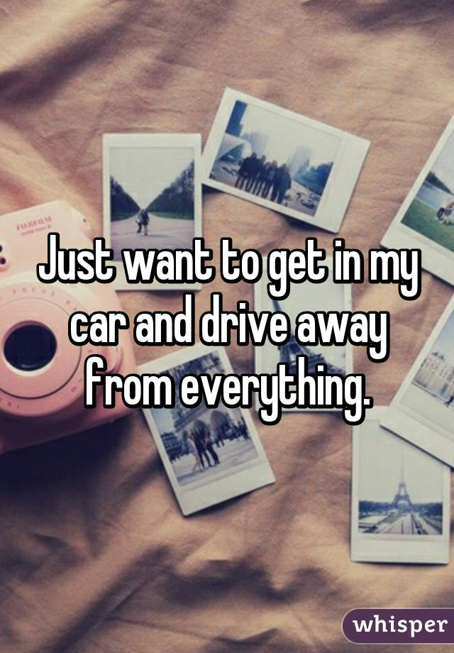 Just want to get in my car and drive away from everything.