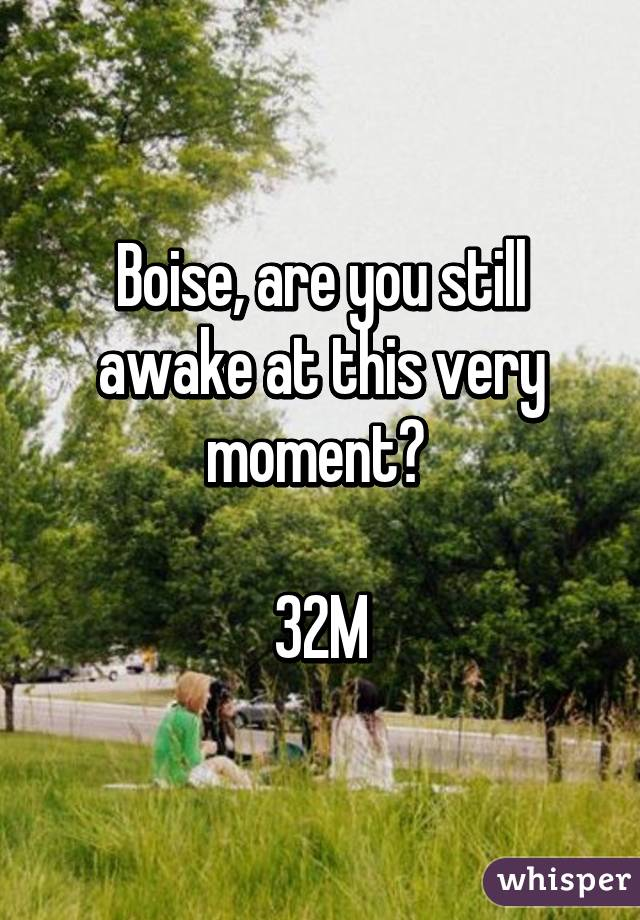 Boise, are you still awake at this very moment?   32M