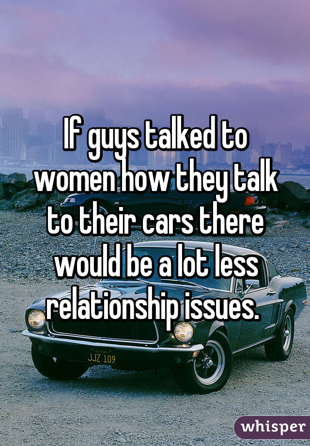 If guys talked to women how they talk to their cars there would be a lot less relationship issues.