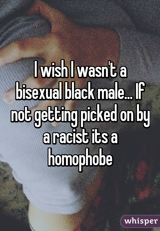 I wish I wasn't a bisexual black male... If not getting picked on by a racist its a homophobe