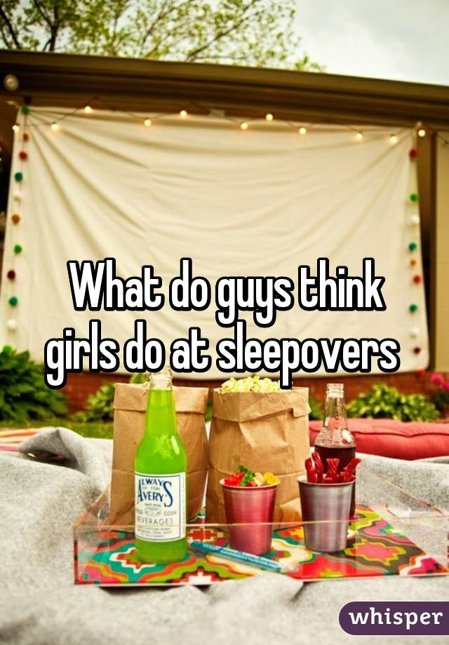 What do guys think girls do at sleepovers