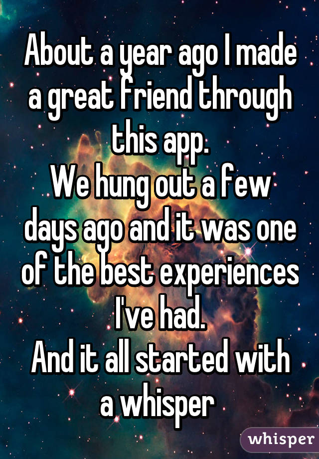 About a year ago I made a great friend through this app. We hung out a few days ago and it was one of the best experiences I've had. And it all started with a whisper