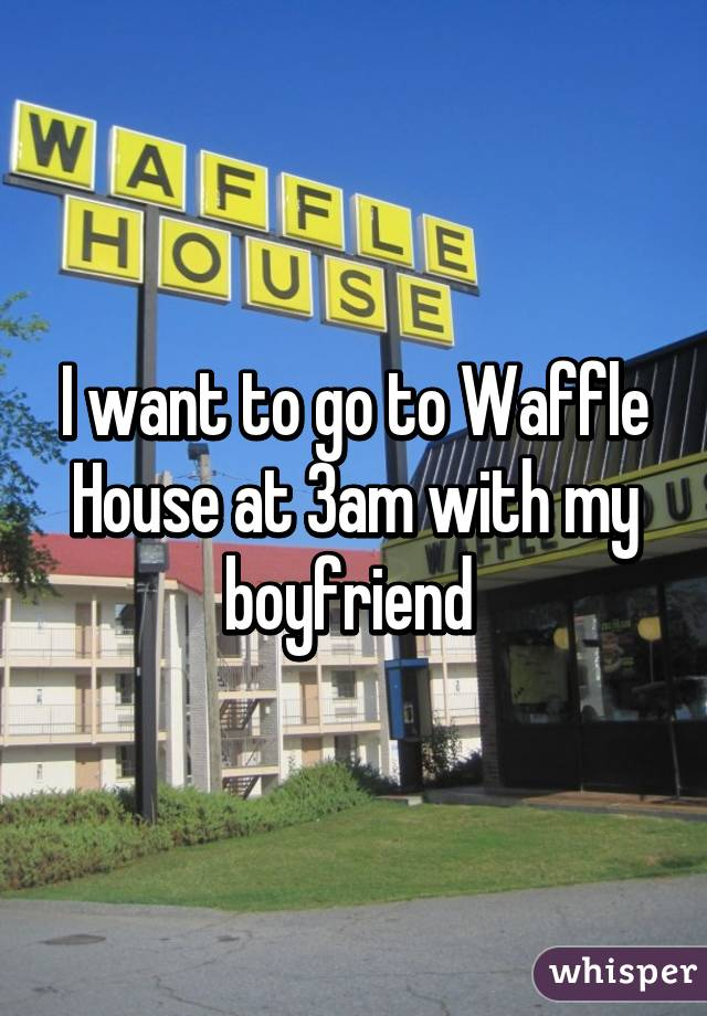 I want to go to Waffle House at 3am with my boyfriend