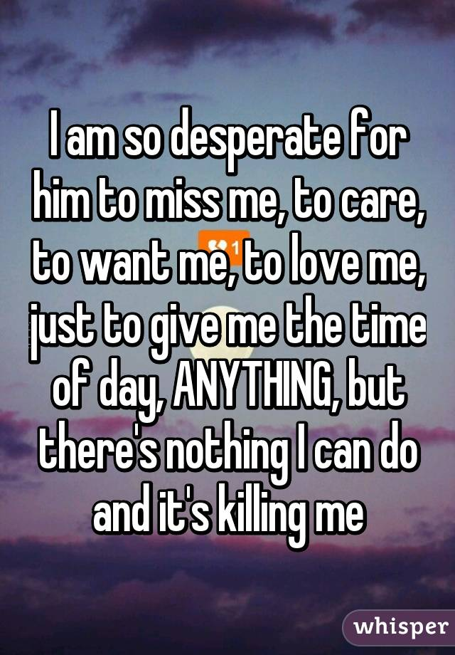 I am so desperate for him to miss me, to care, to want me, to love me, just to give me the time of day, ANYTHING, but there's nothing I can do and it's killing me