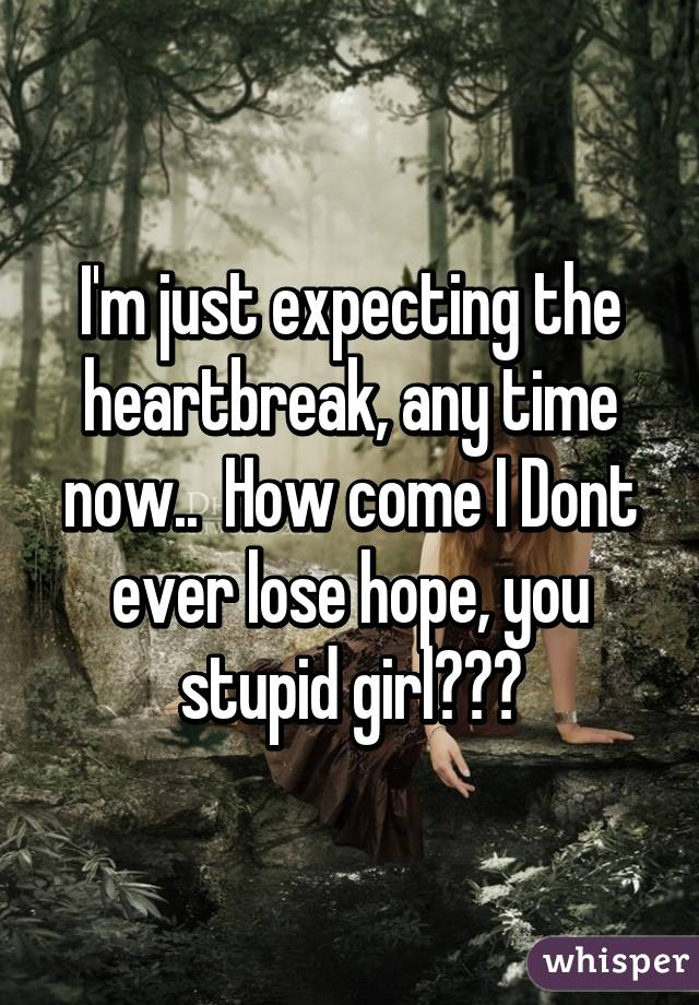 I'm just expecting the heartbreak, any time now..  How come I Dont ever lose hope, you stupid girl???