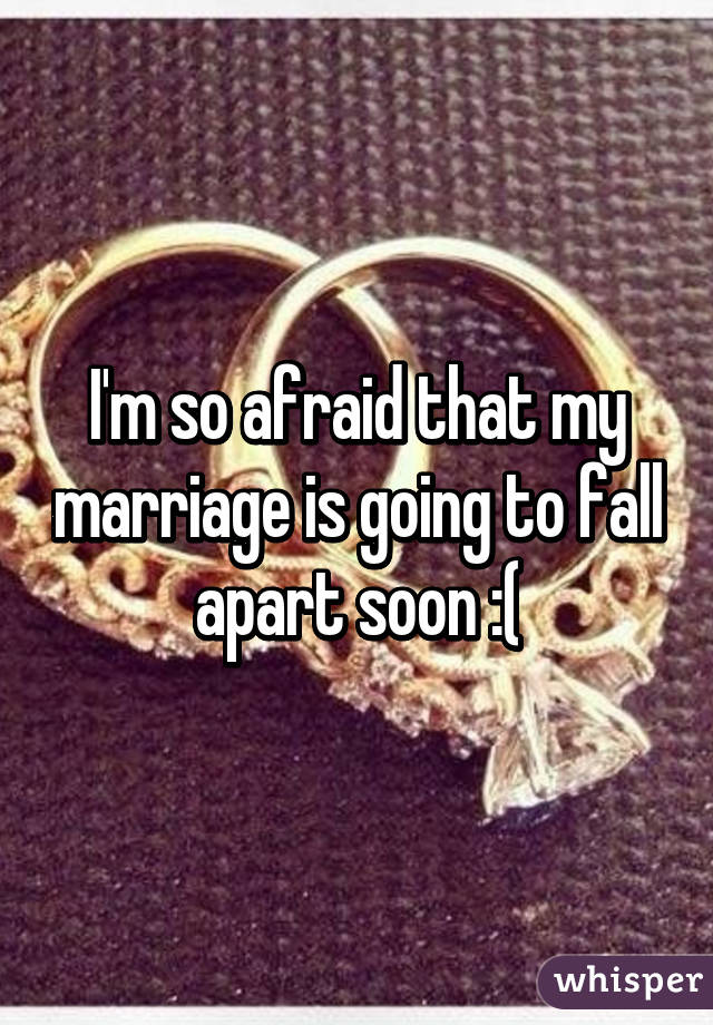 I'm so afraid that my marriage is going to fall apart soon :(