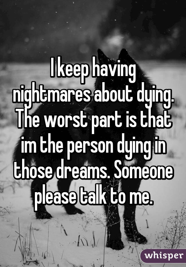 I keep having nightmares about dying. The worst part is that im the person dying in those dreams. Someone please talk to me.