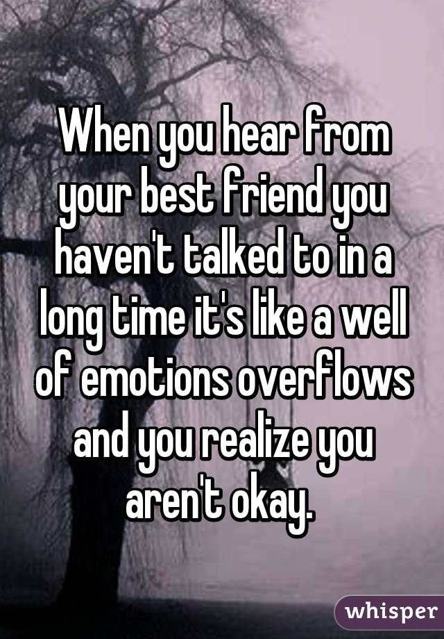 When you hear from your best friend you haven't talked to in a long time it's like a well of emotions overflows and you realize you aren't okay.