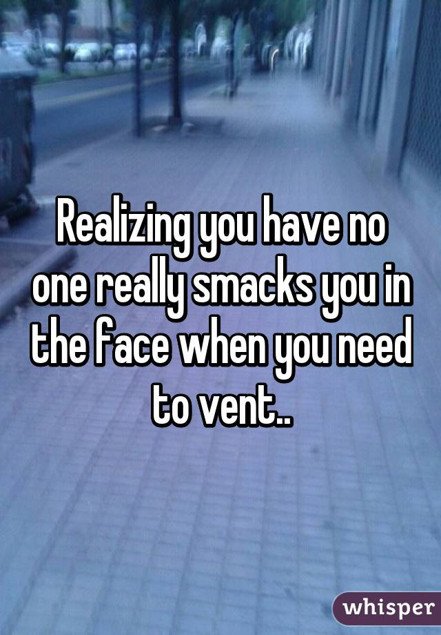 Realizing you have no one really smacks you in the face when you need to vent..