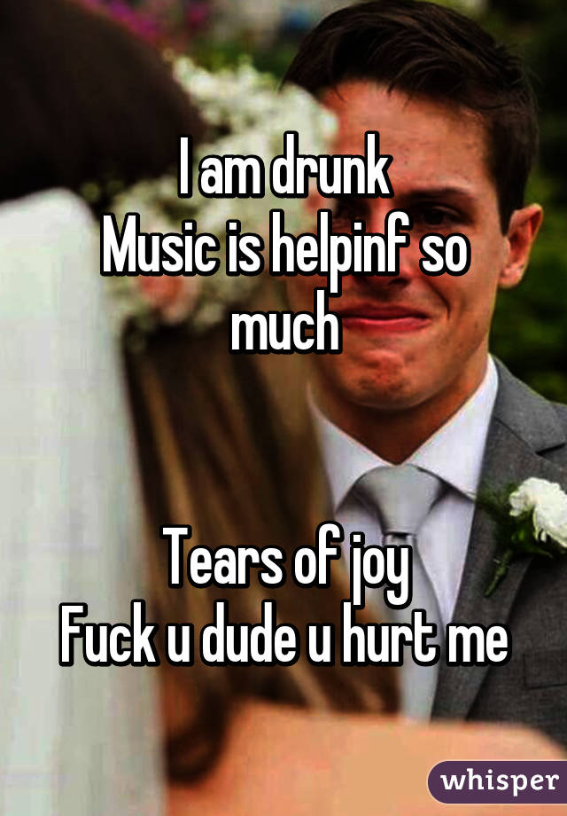 I am drunk Music is helpinf so much   Tears of joy Fuck u dude u hurt me