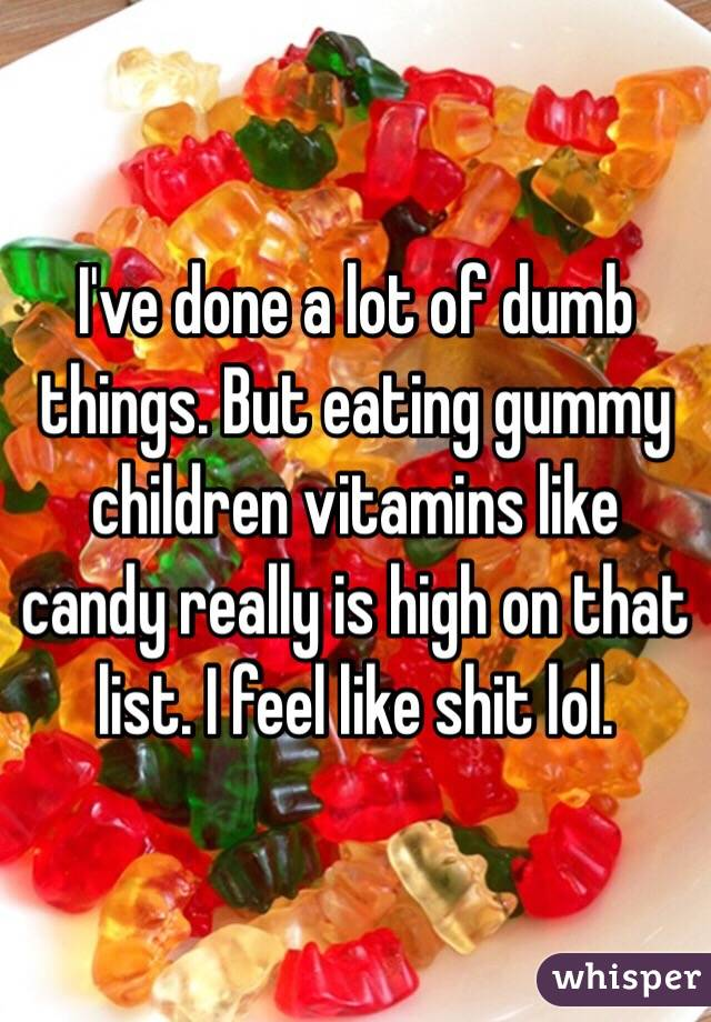 I've done a lot of dumb things. But eating gummy children vitamins like candy really is high on that list. I feel like shit lol.