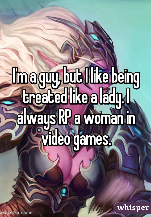 I'm a guy, but I like being treated like a lady. I always RP a woman in video games.