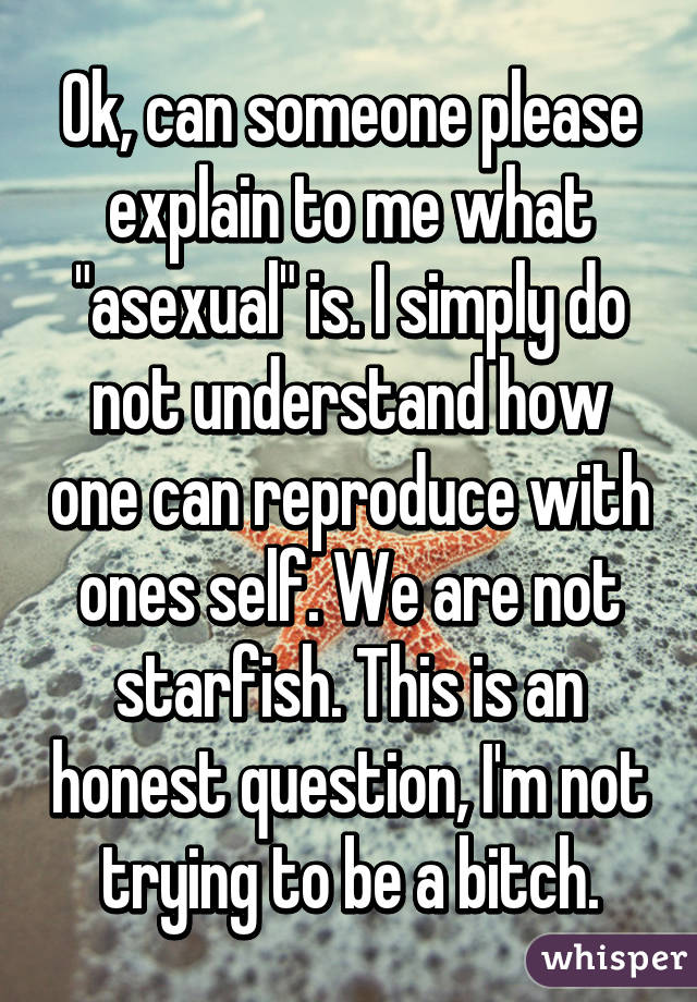 """Ok, can someone please explain to me what """"asexual"""" is. I simply do not understand how one can reproduce with ones self. We are not starfish. This is an honest question, I'm not trying to be a bitch."""