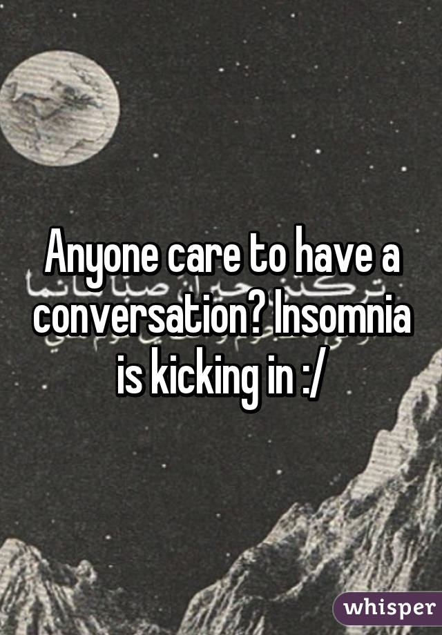 Anyone care to have a conversation? Insomnia is kicking in :/