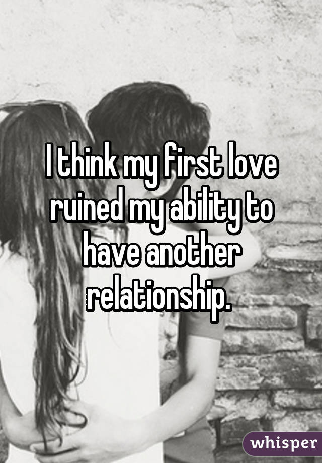 I think my first love ruined my ability to have another relationship.