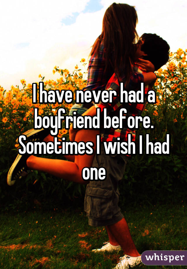 I have never had a boyfriend before. Sometimes I wish I had one