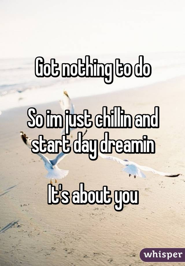 Got nothing to do  So im just chillin and start day dreamin  It's about you