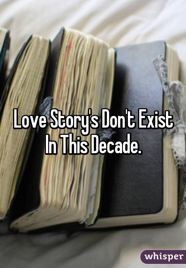 Love Story's Don't Exist In This Decade.