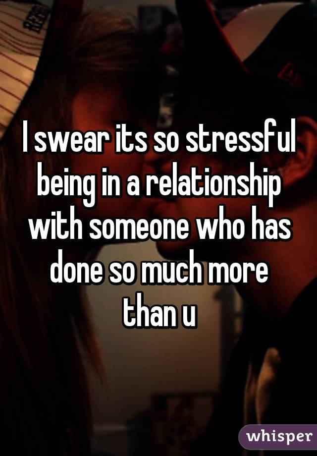I swear its so stressful being in a relationship with someone who has done so much more than u