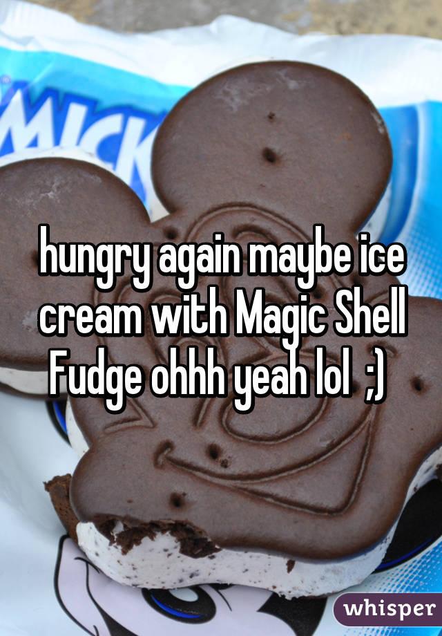 hungry again maybe ice cream with Magic Shell Fudge ohhh yeah lol  ;)