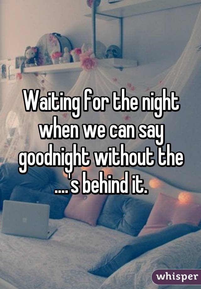 Waiting for the night when we can say goodnight without the ....'s behind it.