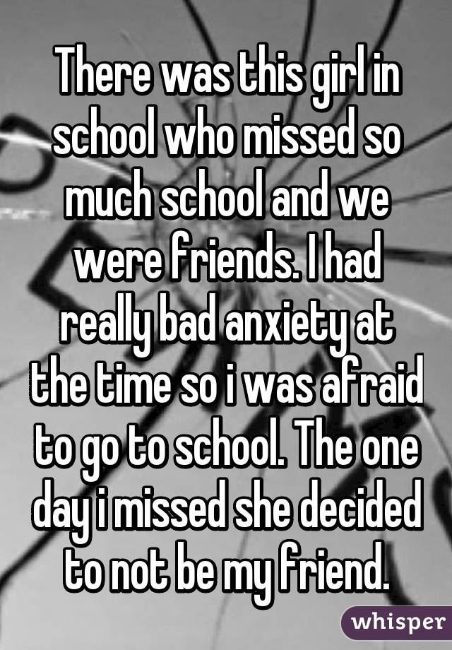 There was this girl in school who missed so much school and we were friends. I had really bad anxiety at the time so i was afraid to go to school. The one day i missed she decided to not be my friend.