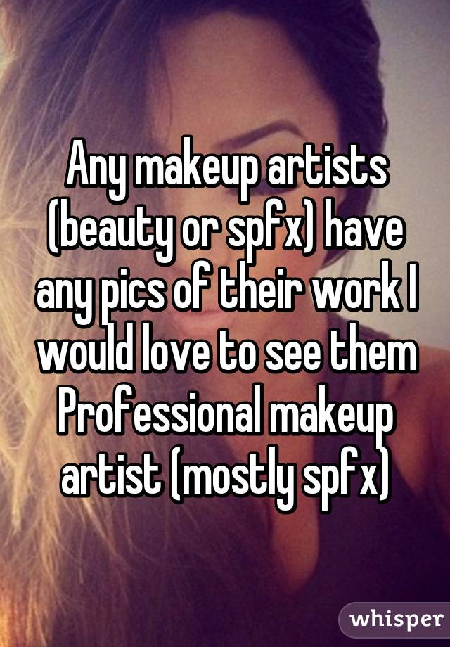 Any makeup artists (beauty or spfx) have any pics of their work I would love to see them Professional makeup artist (mostly spfx)